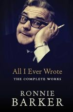 All I Ever Wrote : the Complete Works - Ronnie Barker