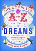The Complete A to Z Dictionary of Dreams : Be Your Own Dream Expert - Ian Wallace