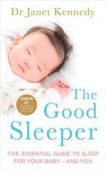 The Good Sleeper : The Essential Guide to Sleep for Your Baby - and You - Janet Kennedy