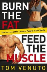Burn the Fat, Feed the Muscle : The Secrets of the Leanest People in the World - Tom Venuto