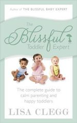 The Blissful Toddler Expert : The Complete Guide to Calm Parenting and Happy Toddlers - Lisa Clegg