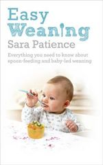 Easy Weaning : Everything You Need to Know About Spoon Feeding and Baby-led Weaning - Sara Patience
