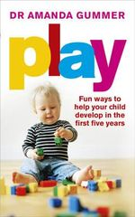 Play : Fun Ways to Help Your Child Develop in the First Five Years - Dr. Amanda Gummer