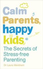 Calm Parents, Happy Kids : The Secrets of Stress-free Parenting - Laura Markham