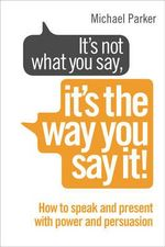 It's Not What You Say it's the Way You Say it : How to Sell Yourself When it Really Matters - Michael Parker