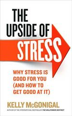 The Upside of Stress : Why Stress is Good for You (and How to Get Good at it) - Kelly McGonigal