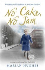No Cake, No Jam : Hardship and Happiness in Wartime London - Marian Hughes