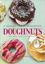 Doughnuts : A Classic Treat Reinvented - 60 Easy, Delicious Recipes - Rosie Reynolds