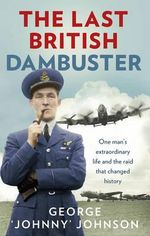 The Last British Dambuster : One Man's Extraordinary Life and the Raid That Changed History - George Johnny Johnson