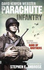 Parachute Infantry : The Book That Inspired Band of Brothers - David Webster