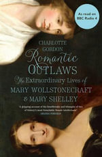 Romantic Outlaws : The Extraordinary Lives of Mary Wollstonecraft and Mary Shelley - Charlotte Gordon