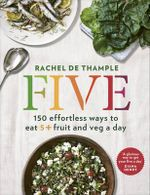Five : 150 Effortless Ways to Eat 5+ Fruit and Veg a Day - Rachel De Thample