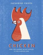 The Chicken : Over Two Hundred Recipes Devoted to One Glorious Bird - Catherine Phipps