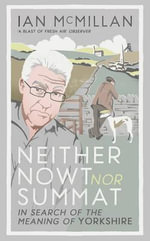 Neither Nowt nor Summat : In Search of the Meaning of Yorkshire - Ian McMillan