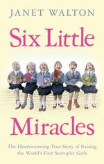 Six Little Miracles : The heartwarming true story of raising the world's first sextuplet girls - Janet Walton