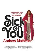 Sick on You : The Disastrous Untold Story of the Hollywood Brats - the Unsung Heroes of Punk - Andrew Matheson