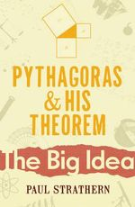 Pythagoras and His Theorem : The Big Idea: Scientists Who Changed the World - Paul Strathern
