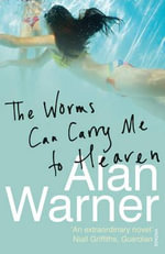 The Worms Can Carry Me to Heaven - Alan Warner