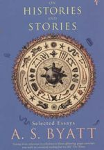 On Histories and Stories : Selected Essays - A. S. Byatt