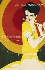 The Gentleman in the Parlour : A Record of a Journey from Rangoon to Haiphong : Vintage Classics - William Somerset Maugham