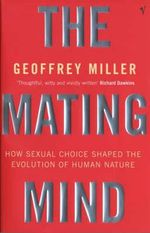 The Mating Mind : How Sexual Choice Shaped the Evolution of Human Nature - Geoffrey Miller