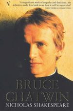 Bruce Chatwin : The Definitive Life of One of the Most Extraordinary Writers of the 20th Century - Nicholas Shakespeare
