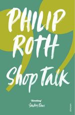 Shop Talk : A Writer and His Colleagues and Their Work - Philip Roth