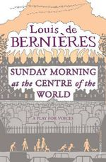Sunday Morning at the Centre of the World - Louis de Bernieres