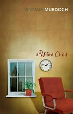 A Word Child : Vintage Classics - Iris Murdoch