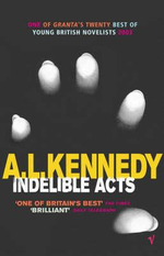 Indelible Acts : A Collection of Stories - A. L. Kennedy