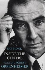 Inside the Centre : The Life of J. Robert Oppenheimer - Ray Monk