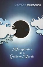 Metaphysics As a Guide to Morals : Philosophical Reflections : Vintage Classics - Iris Murdoch