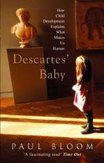 Descartes' Baby : How Child Development Explains What Makes Us Human - Paul Bloom