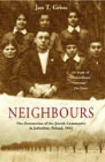 Neighbours : The Destruction of the Jewish Community in Jedwabne, Poland - Jan T. Gross