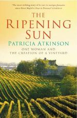 The Ripening Sun :  One Woman and the Creation of a Vineyard - Patricia Atkinson