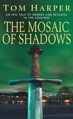 The Mosaic of Shadows : An Epic Tale of Murder and Betrayal, Bloodshed and Romance - Tom Harper