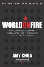 World on Fire : How Exporting Free Market Democracy Breeds Ethnic Hatred - Amy Chua