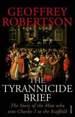 The Tyrannicide Brief : The Story of the Man Who Sent Charles I to the Scaffold - Geoffrey Robertson