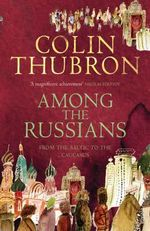 Among the Russians : From the Baltic to the Caucasus - Colin Thubron