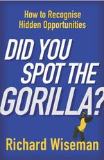 Did You Spot the Gorilla? : How to Recognise the Hidden Opportunities in Your Life - Professor Richard Wiseman