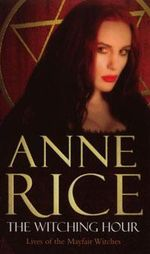 The Witching Hour : Lives of Mayfair Witches : Book 1 - Anne Rice