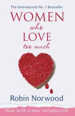 Women Who Love Too Much : A True Story of Life and Death - Robin Norwood