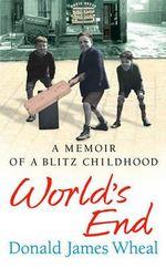 World's End : A Memoir of a Blitz Childhood - Donald James