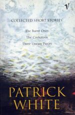 Collected Short Stories : The Burnt Ones, The Cockatoos, Three Uneasy Pieces - Patrick White