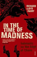In the Time of Madness : Indonesia on the Edge of Chaos - Richard Lloyd Parry