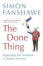 The Done Thing : Negotiating the Minefield of Modern Manners - Simon Fanshawe