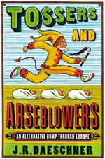 Tossers and Arseblowers : An Alternative Romp Through Europe - J R Daeschner
