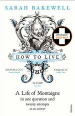 How To Live :  A Life of Montaigne in One Question and Twenty Attempts at an Answer - Sarah Bakewell