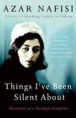 Things I've Been Silent About : Memories of a Prodigal Daughter - Azar Nafisi