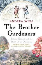 The Brother Gardeners : Botany, Empire and the Birth of an Obsession - Andrea Wulf